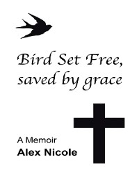 Cover Bird Set Free, Saved By Grace: A Memoir