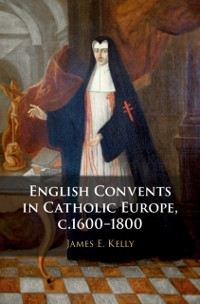 Cover English Convents in Catholic Europe, c.1600-1800