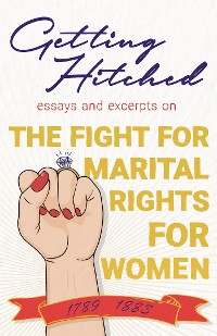 Cover Getting Hitched - Essays and Excerpts on the Fight for Marital Rights for Women - 1789-1883