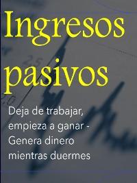Cover Ingresos pasivos  Deja de trabajar, empieza a ganar - Genera dinero mientras duermes