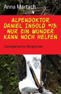 Cover Alpendoktor Daniel Ingold #13: Nur ein Wunder kann noch helfen