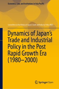 Cover Dynamics of Japan's Trade and Industrial Policy in the Post Rapid Growth Era (1980–2000)