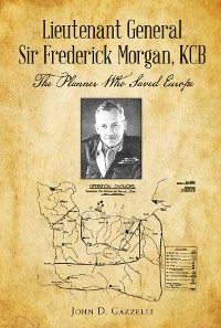 Cover Lieutenant General Sir Frederick Morgan, KCB The Planner Who Saved Europe