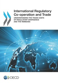 Cover International Regulatory Co-operation and Trade Understanding the Trade Costs of Regulatory Divergence and the Remedies