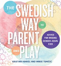 Cover The Swedish Way to Parent and Play: Advice for Raising Gender-Equal Kids