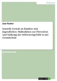 Cover Sexuelle Gewalt an Kindern und Jugendlichen. Maßnahmen zur Prävention und Stärkung des Selbstwertgefühls in der Grundschule