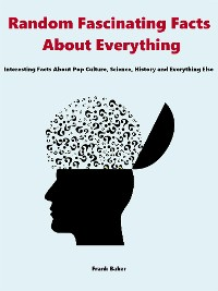 Cover Random Fascinating Facts About Everything: Interesting Facts About Pop Culture, Science, History and Everything Else