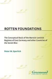 Cover Rotten Foundations: The Conceptual Basis of the Marxist-Leninist Regimes of East Germany and Other Countries of the Soviet Bloc