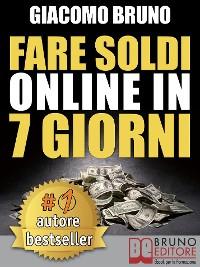 Cover FARE SOLDI ONLINE IN 7 GIORNI. Come Guadagnare Denaro su Internet e Creare Rendite Automatiche con il Web
