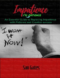 Cover Impatience... I'm Patience - An Essential Guide to Replacing Impatience With Patience and Creative Success