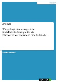Cover Wie gelingt eine erfolgreiche Social-Media-Strategie für ein E-Scooter-Unternehmen? Eine Fallstudie