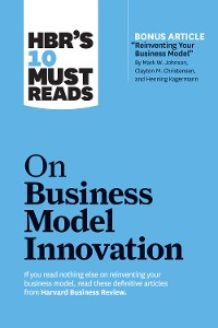 "Cover HBR's 10 Must Reads on Business Model Innovation (with featured article ""Reinventing Your Business Model"" by Mark W. Johnson, Clayton M. Christensen, and Henning Kagermann)"