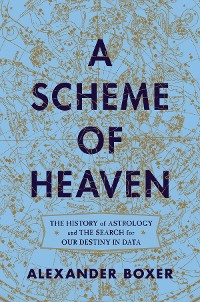 Cover A Scheme of Heaven: The History of Astrology and the Search for our Destiny in Data