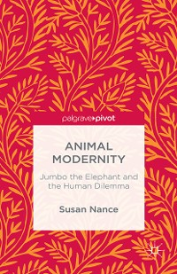 Cover Animal Modernity: Jumbo the Elephant and the Human Dilemma