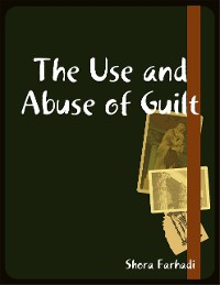 Cover The Use and Abuse of Guilt