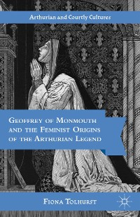 Cover Geoffrey of Monmouth and the Feminist Origins of the Arthurian Legend