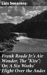 """Cover Frank Reade Jr.'s Air Wonder, The """"Kite""""; Or, A Six Weeks' Flight Over the Andes"""