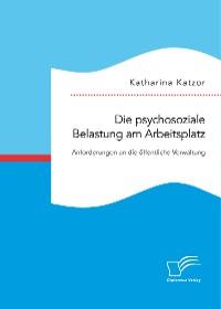 Cover Die psychosoziale Belastung am Arbeitsplatz. Anforderungen an die öffentliche Verwaltung