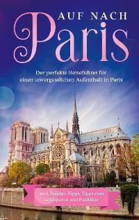 Cover Auf nach Paris: Der perfekte Reiseführer für einen unvergesslichen Aufenthalt in Paris