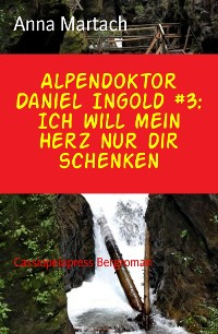 Cover Alpendoktor Daniel Ingold #3: Ich will mein Herz nur dir schenken