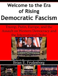 Cover Welcome to the Era of Rising Democratic Fascism: Trump, Putin, Europe, and the Assault On Western Democracy and the International Order