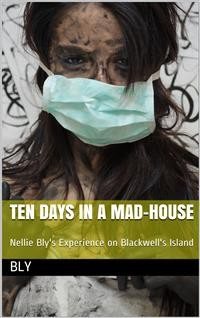 Cover Ten Days in a Mad-House; / or, Nellie Bly's Experience on Blackwell's Island. Feigning / Insanity in Order to Reveal Asylum Horrors. The Trying / Ordeal of the New York World's Girl Correspondent.