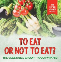 Cover To Eat Or Not To Eat?  The Vegetable Group - Food Pyramid