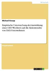 Cover Empirische Untersuchung der Auswirkung eines CEO-Wechsels auf die Aktienrendite von DAX-Unternehmen