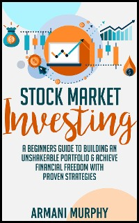 Cover Stock Market Investing: A Beginners Guide to Building An Unshakeable Portfolio & Achieve Financial Freedom With Proven Strategies