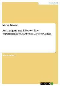 Cover Anstrengung und Diktator. Eine experimentelle Analyse des Dictator Games
