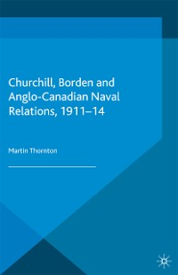 Cover Churchill, Borden and Anglo-Canadian Naval Relations, 1911-14
