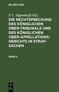 Cover Die Rechtsprechung des Königlichen Ober-Tribunals und des Königlichen Ober-Appellations-Gerichts in Straf-Sachen. Band 5