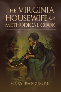 Cover The Virginia Housewife, or Methodical Cook