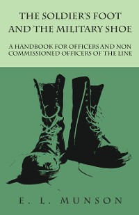 Cover The Soldier's Foot and the Military Shoe - A Handbook for Officers and Non commissioned Officers of the Line
