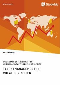 Cover Talentmanagement in volatilen Zeiten. Was können Unternehmen tun, um dem Fachkräftemangel zu begegnen?