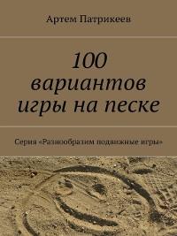 Cover 100 вариантов игры на песке. Серия «Разнообразим подвижные игры»