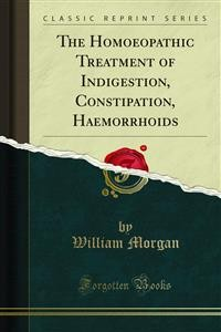 Cover The Homoeopathic Treatment of Indigestion, Constipation, Haemorrhoids