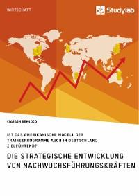 Cover Die strategische Entwicklung von Nachwuchsführungskräften. Ist das amerikanische Modell der Traineeprogramme auch in Deutschland zielführend?