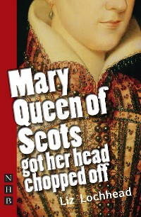 Cover Mary Queen of Scots Got Her Head Chopped Off (NHB Modern Plays)