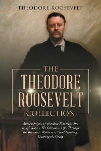 Cover The Theodore Roosevelt Collection: Autobiography of Theodore Roosevelt, The Rough Riders, The Strenuous Life, Through the Brazilian Wilderness, Good Hunting, Hunting the Grisly