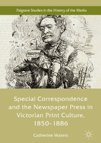 Cover Special Correspondence and the Newspaper Press in Victorian Print Culture, 1850–1886