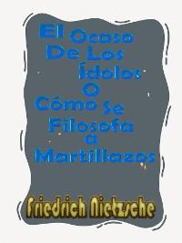 Cover El Ocaso De Los Ídolos o Cómo Se Filosofa a Martillazos