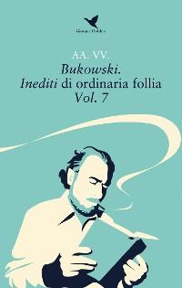 Cover Bukowski. Inediti di ordinaria follia – Vol. 7