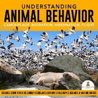 Cover Understanding Animal Behavior : Camouflage, Migration, Hibernation, Flight | Science Book for Kids Junior Scholars Edition | Children's Science & Nature Books