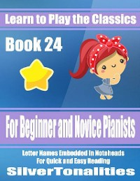 Cover Learn to Play the Classics Book 24 - For Beginner and Novice Pianists Letter Names Embedded In Noteheads for Quick and Easy Reading