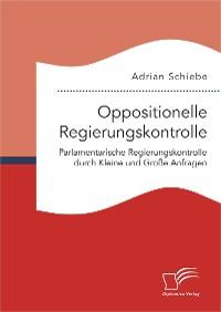 Cover Oppositionelle Regierungskontrolle: Parlamentarische Regierungskontrolle durch Kleine und Große Anfragen