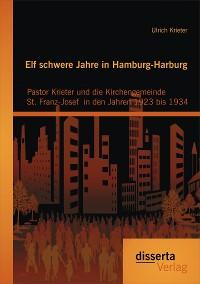 Cover Elf schwere Jahre in Hamburg-Harburg: Pastor Krieter und die Kirchengemeinde St. Franz-Josef  in den Jahren 1923 bis 1934