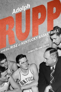 Cover Adolph Rupp and the Rise of Kentucky Basketball