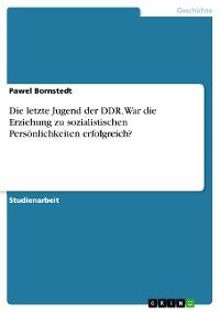 Cover Die letzte Jugend der DDR. War die Erziehung zu sozialistischen Persönlichkeiten erfolgreich?