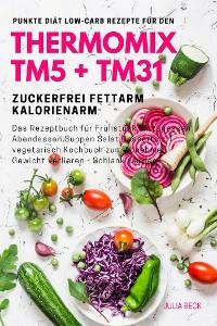 Cover Punkte Diät Low-Carb Rezepte für den Thermomix TM5 + TM31 Zuckerfrei Fettarm Kalorienarm Das Rezeptbuch für Frühstück Mittagessen Abendessen Suppen Salat Desserts z.T. vegetarisch Kochbuch zum Abnehmen - Gewicht verlieren - Schlank werden